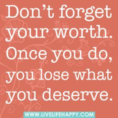 Don't forget your worth. Once you do, you lose what you deserve. by deeplifequotes, via Flickr