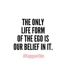 I will not give my ego any airtime today. Do not judge the ego. Do not detest it. Simply do not indulge in it.