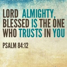 Lord  Almighty, blessed is the one who trusts in you. (Psalm 84:12 )