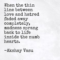 When the thin line between love and hatred faded away completely, madness sprang back to life inside the numb hearts.   -Akshay Vasu