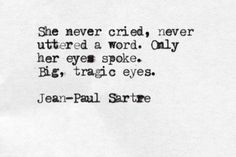 She never cried, never uttered a word.  Only her eyes spoke.  Big, tragic eyes. ~Jean-Paul Sartre, from 'No Exit' #existentialism
