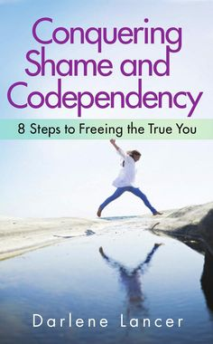 Conquering Shame and Codependency: 8 Steps to Freeing the True You - Darlene Lancer - Google Books