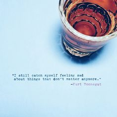 I still find myself feeling sad about things that don't matter any more. Quote by Kurt Vonnegut with Whiskey Bourbon Quotes, Whiskey Quotes, Coffee Mug Quotes, Cigar Quotes, Crown Royal Drinks, Great Quotes, Inspirational Quotes, Gangster Quotes, Whiskey Girl