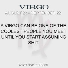 Fact about Virgo: A Virgo can be one of the coolest people you meet until... #virgo, #virgofact, #zodiac. Astro Social Network: https://www.horozo.com Fresh Horoscopes: https://www.horozo.com/daily-horoscope Tarot Card Readings: https://www.horozo.com/tarot-cards Personality Test: https://www.horozo.com/personality-type-test Chinese Astrology: https://www.horozo.com/chinese-horoscopes Zodiac Compatibility: https://www.horozo.com/partner-compatibility-by-zodiac-signs Meanings of numbe