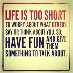Life is too short to worry about what others think about you. So, have fun and give them something to talk about.