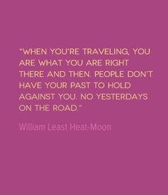 Quote of the Week: No Yesterdays on the Road This quote from William Least Heat-Moon points out that the people we meet when we travel alone do not see our baggage, but see us as we are right now. Traveling Alone Quotes, Travel Alone, Cool Words, Wise Words, Quotes To Live By, Me Quotes, Qoutes, Quotable Quotes, New Adventure Quotes