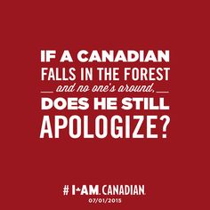"If a Canadian falls in the forest - and no one's around,- does he still apologize? <--- PEOPLE this is a Canadian pin, SPELL APOLOGISE RIGHT-----I don't apologise; I swear if I fall down in the ""bush""! Canadian Memes, Canadian Things, I Am Canadian, Canadian Girls, Canadian History, Canadian Humour, Canadian Facts, Canada Day Crafts, Meanwhile In Canada"