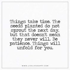 Live Life Happy: Things take time. The seeds planted do not sprout the next day, but that doesn't mean they never will. Be patience. Things will unfold for you.