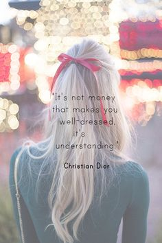 """It's not money that makes you well-dressed, it's understanding."" ~ Christian Dior"