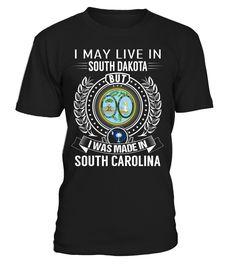 I May Live in South Dakota But I Was Made in South Carolina State T-Shirt V2 #SouthCarolinaShirts