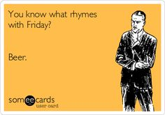 You know what rhymes with Friday? Beer. | Weekend Ecard