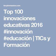 Top 100 innovaciones educativas 2016 #innovación #educación | TICs y Formación