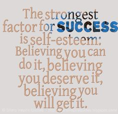 The strongest factor for success is self-esteem: Believing you can do it, believing you deserve it, believing you will get it. #life #success #quotes