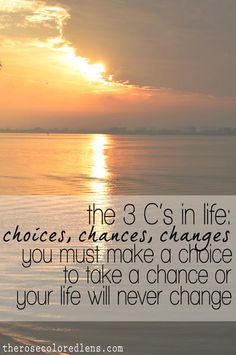 The 3 C's in life: choices, chances, changes. You must make a choice to take a chance or your life will never change.