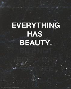 Everything has beauty.... I agree!!   The scene in Elie Wiesel's Night (his personal Holocaust story) where the nazi guard saves his life by commanding he lie about his age thus avoiding his immediate death in the crematorium.