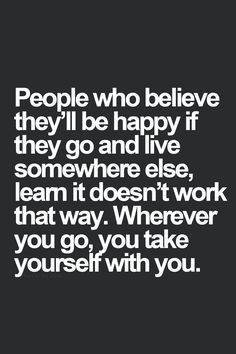 """People who believe they'll be happy if they go and live somewhere else, learn it doesn't work that way. Wherever you go, you take yourself with you."" - Google Search"