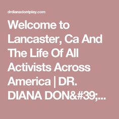 Welcome to Lancaster, Ca And The Life Of All Activists Across America | DR. DIANA DON'T PLAY