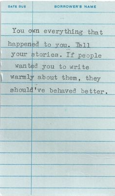 You own everything that happened to you. Tell your stories. If people wanted you to write warmly about them, they should've behaved better. So true
