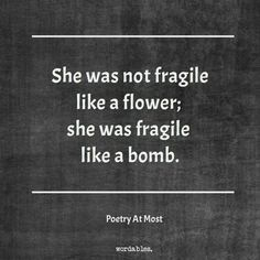 I'm not fragile like a flower. I'm fragile like a bomb.