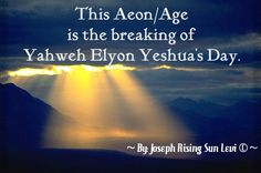 """This Aeon/Age is the breaking of Yahweh Elyon Yeshua""""s Day. He is the great and mighty SPIRIT SUN that come in our earth Terrestrial Zone with Divine Powers to bring the new conversion and transformation from above.  Elyon Yeshua is the only true and living Light that has perfect wisdom and deliverance over the gross dark forces. The dark evil fallen ones and demons that Lucifer brought to our world, which occupies the body, mind, soul and spirit.  ~ By Joseph Rising Sun Levi"""