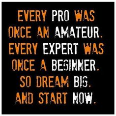 Every pro was once an amateur. Every expert was once a beginner. So dream big and start now.