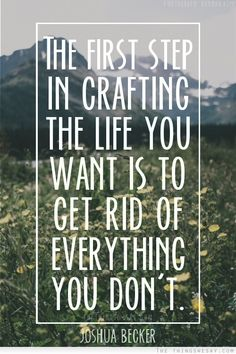 The first step in crafting the life you want is to get rid of everything you don't