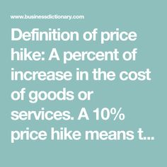 Definition of price hike: A percent of increase in the cost of goods or services. A 10% price hike means the cost of that particular item has increased by 10%. Also called price increase.