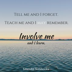 Tell me and I forget. Teach me and I may remember. Involve me and I learn…