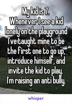 My kid is 7.  Whenever I see a kid lonely on the playground I've taught mine to be the first one to go up, introduce himself, and invite the kid to play.  I'm raising an anti bully.
