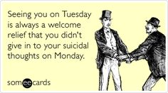 Seeing you on Tuesday is always a welcome relief that you didn't give in to your suicidal thoughts on Monday.