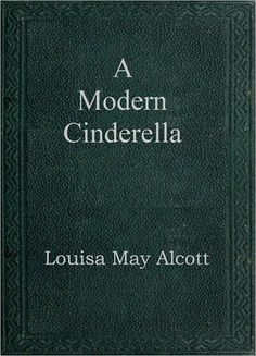 A Modern Cinderella - Louisa May Alcott - Four short stories with good morals by a treasured author.