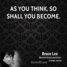 As you think, so shall you become. Bruce Lee