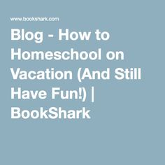 Blog - How to Homeschool on Vacation (And Still Have Fun!) | BookShark
