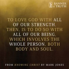 'To love God with all of our strength, then, is to do so with all of our being...'