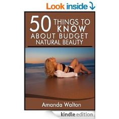 50 Things to Know About Budget Natural Beauty: Having Beautiful Hair, Body, and Soul - Kindle edition by Amanda Walton, 50 Things To Know.