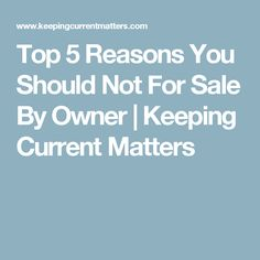 Top 5 Reasons You Should Not For Sale By Owner | Keeping Current Matters