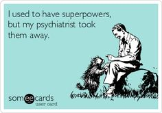 I used to have superpowers, but my psychiatrist took them away.