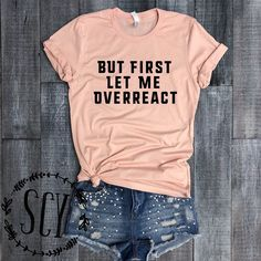 b80b9d13fae But First Let Me Overreact. Peach Shirt. Funny Tee. Personality Shirt. So