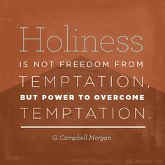 """""""Holiness is not freedom from temptation, but power to overcome temptation."""" .- G. Campbell Morgan"""