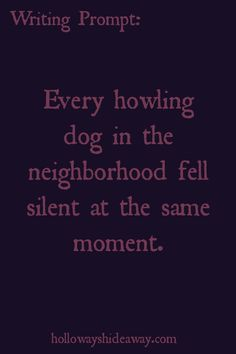Horror Prompts-August 2016-Every howling dog in the neighborhood fell silent at the same moment.