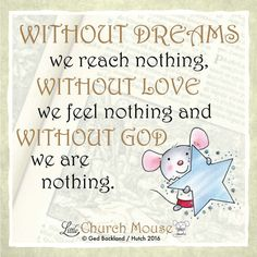 ☆☆☆ Without Dreams we reach nothing., Without Love we feel nothing and Without God we are nothing. Amen...Little Church Mouse 7 March 2016 ☆☆☆