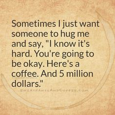 A hug, a coffee, and five million dollars. Ya, that would fix a lot of things.