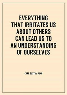 """everything that irritates us about others can lead us to an  understanding of ourselves."" ~ Carl Jung"