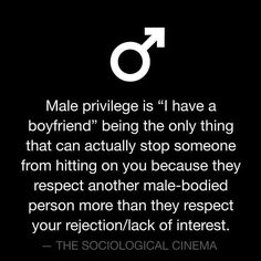 Male privilege is i have a boyfriend being the onlt thing that can actually stop someonw from hitting on yoy because thet respect another male bodied person more than they tespect your rejection/lack of interesr