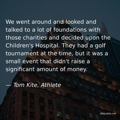 We went around and looked and talked to a lot of foundations with those charities and decided upon the Children's Hospital. They had a golf tournament at the time, but it was a small event that didn't raise a significant amount of money. — Tom Kite, Athlete Kite Quotes, New Golf, Go Around, Wind And Rain, Childrens Hospital, Charity, Athlete, Money, Silver