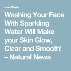 Washing Your Face With Sparkling Water Will Make your Skin Glow, Clear and Smooth! – Natural News