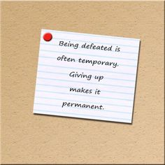 Being defeated is often temporary. Giving up makes it permanent.