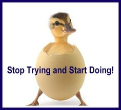 Stop trying and Start doing!