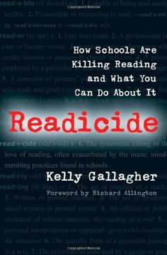 Readicide: How Schools Are Killing Reading and What You Can Do About It by Kelly Gallagher~every educator and test maker should read this book!
