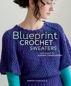 Robyn Chachula's Blueprint Crochet Sweaters: Techniques for Custom Construction